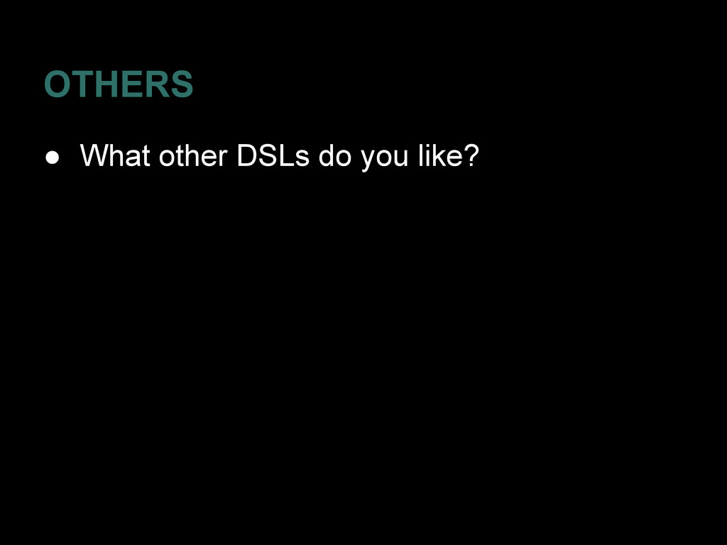 OTHERS ● What other DSLs do you like?