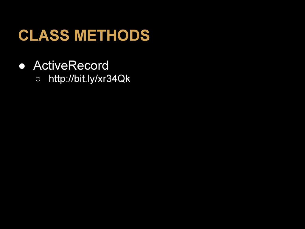 CLASS METHODS ● ActiveRecord ○ http://bit.ly/xr...