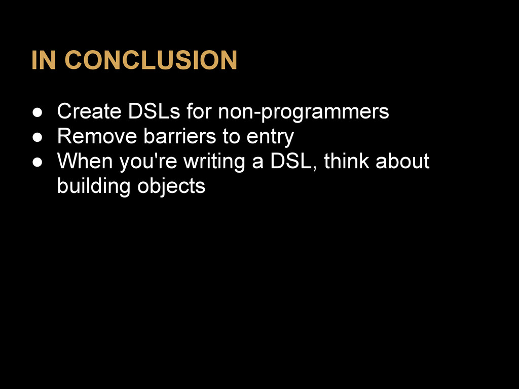 IN CONCLUSION ● Create DSLs for non-programmers...