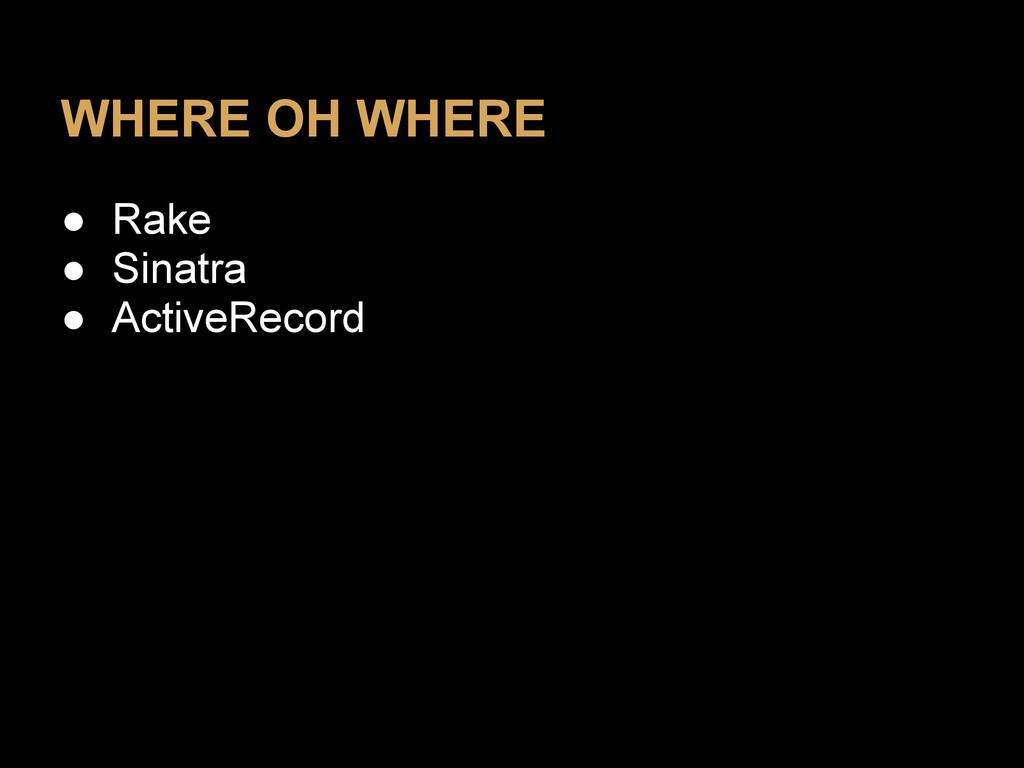 WHERE OH WHERE ● Rake ● Sinatra ● ActiveRecord