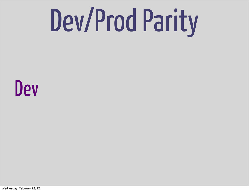 Dev/Prod Parity Dev Wednesday, February 22, 12
