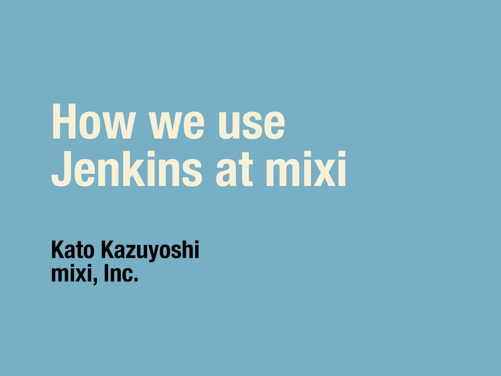 How we use Jenkins at mixi Kato Kazuyoshi mixi,...