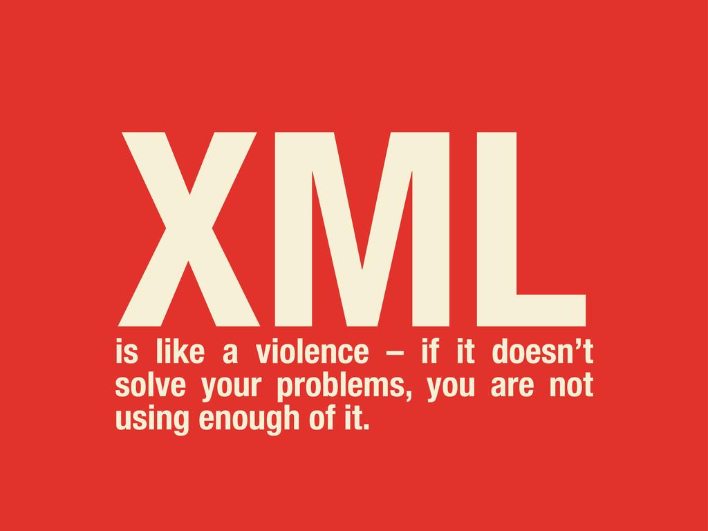XML is like a violence – if it doesn't solve yo...