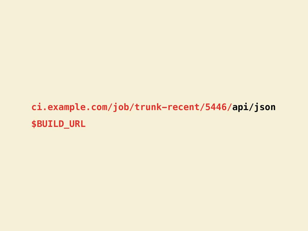 ci.example.com/job/trunk-recent/5446/api/json $...