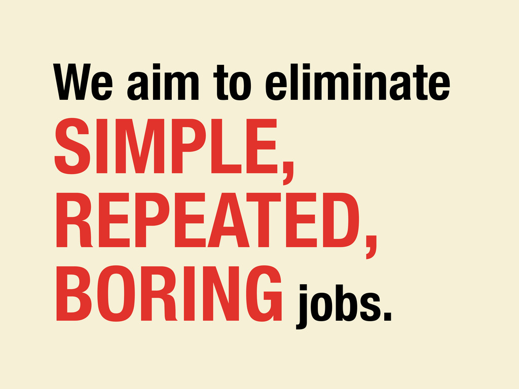 We aim to eliminate SIMPLE, REPEATED, BORING jo...