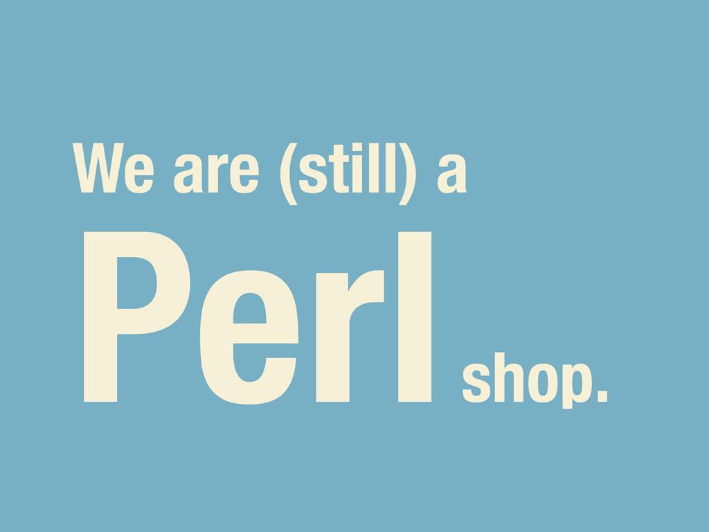 We are (still) a Perl shop.
