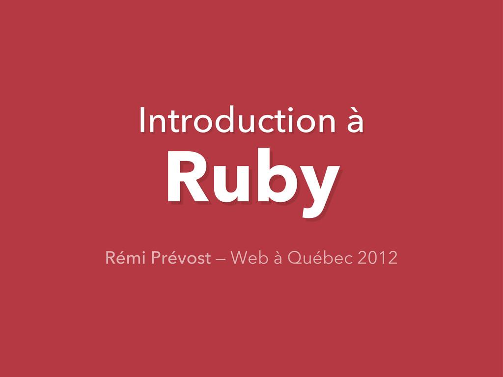 Introduction à Ruby Rémi Prévost — Web à Québec...