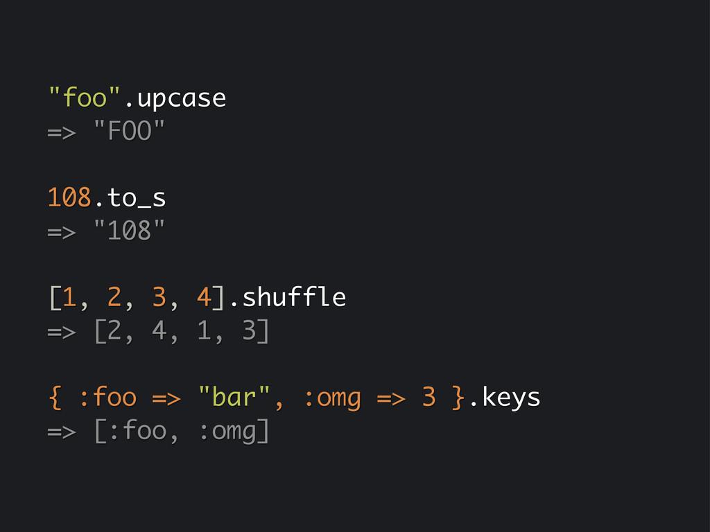 """foo"".upcase => ""FOO"" 108.to_s => ""108"" [1, 2, ..."