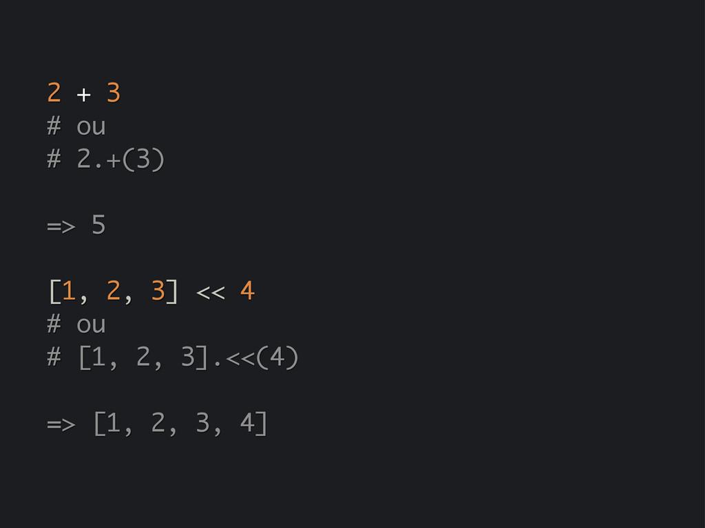 2 + 3 # ou # 2.+(3) => 5 [1, 2, 3] << 4 # ou # ...