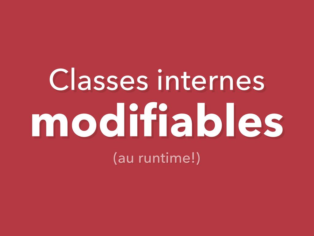 Classes internes modifiables (au runtime!)