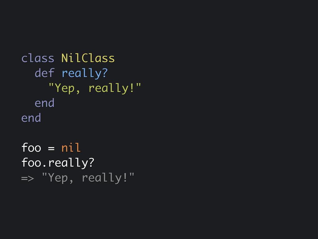 "class NilClass def really? ""Yep, really!"" end e..."