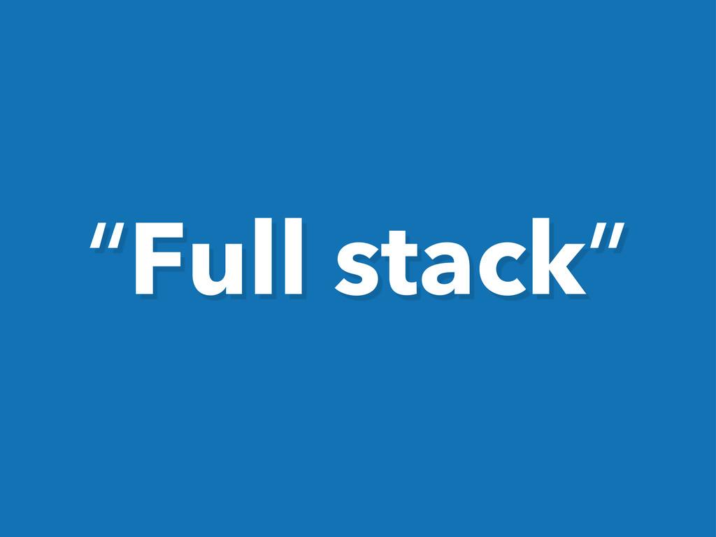 """""""Full stack"""""""