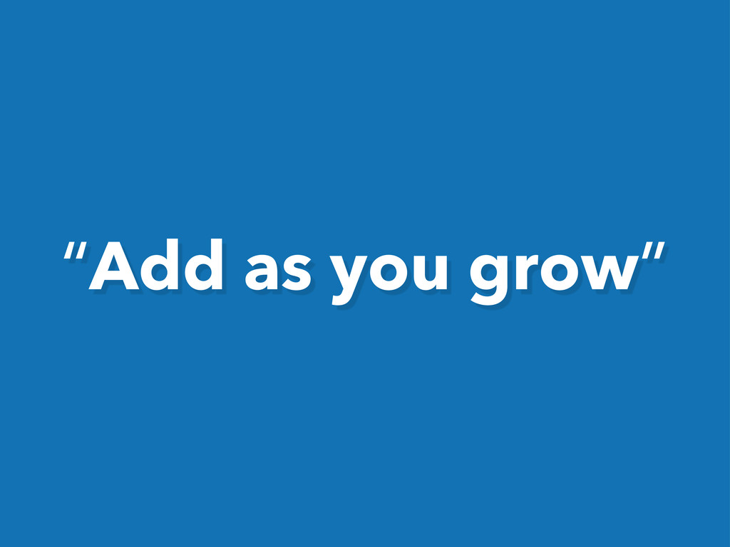 """Add as you grow"""