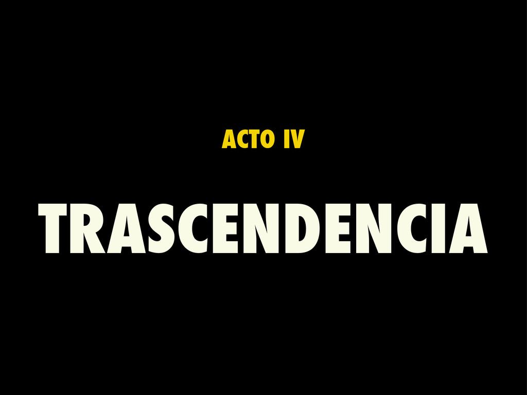 ACTO IV TRASCENDENCIA