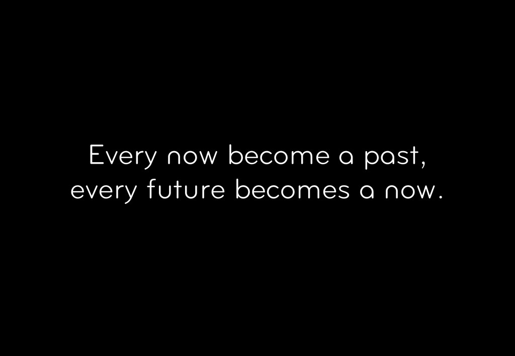 Every now become a past, every future becomes a...