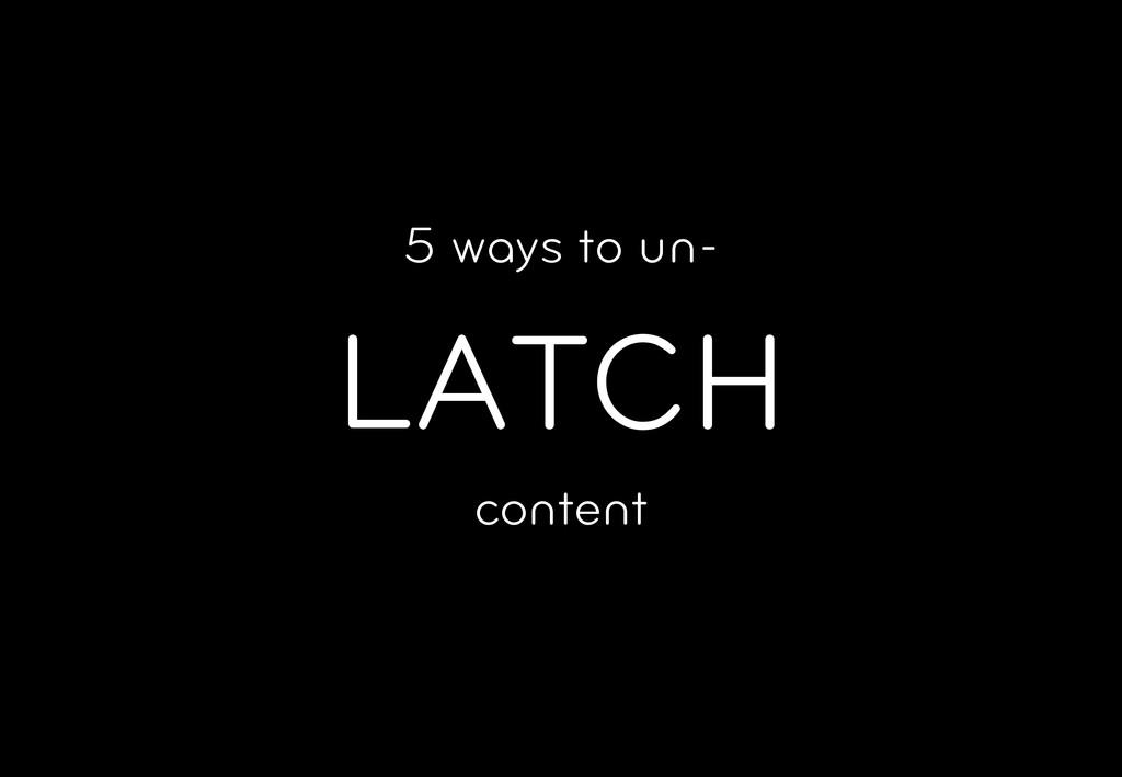5 ways to un- LATCH content