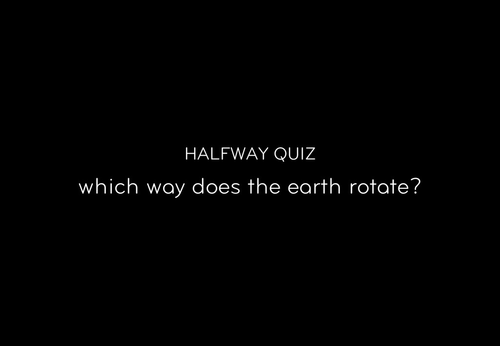HALFWAY QUIZ which way does the earth rotate?