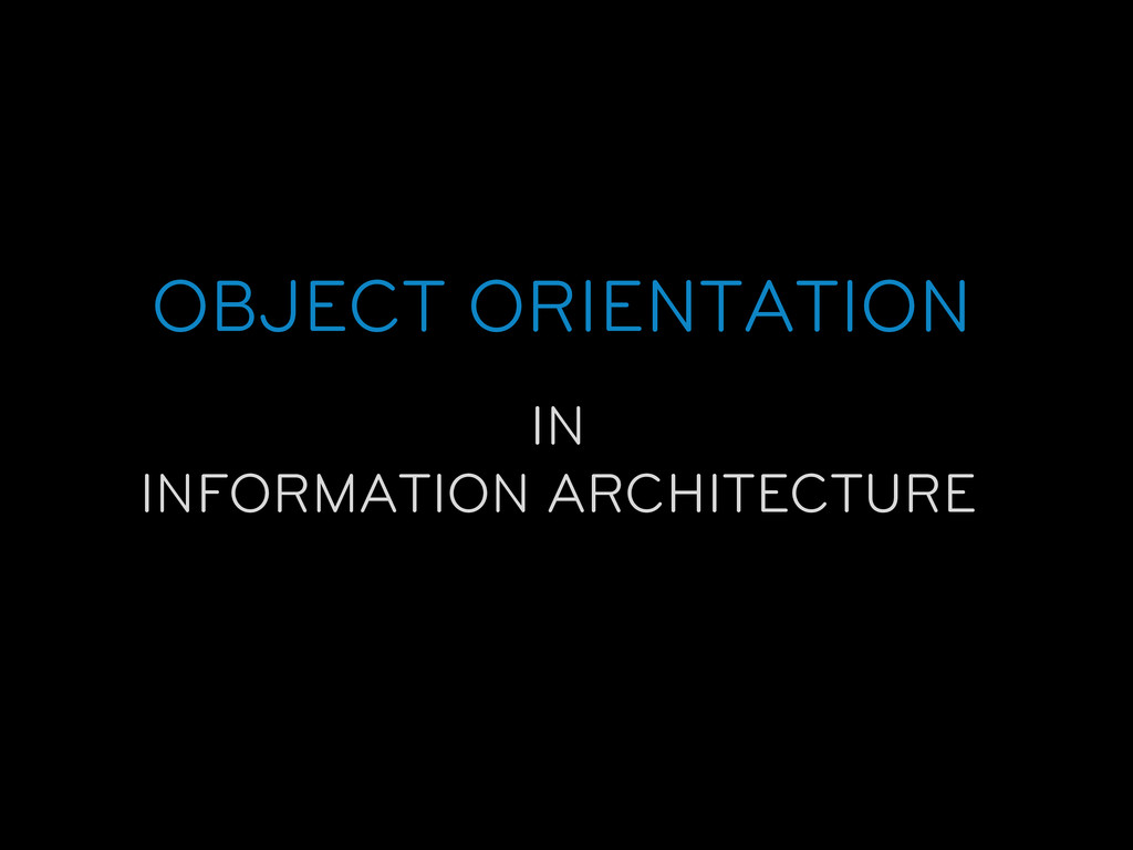 OBJECT ORIENTATION IN INFORMATION ARCHITECTURE