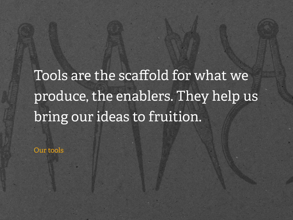 Tools are the scaffold for what we produce, the ...