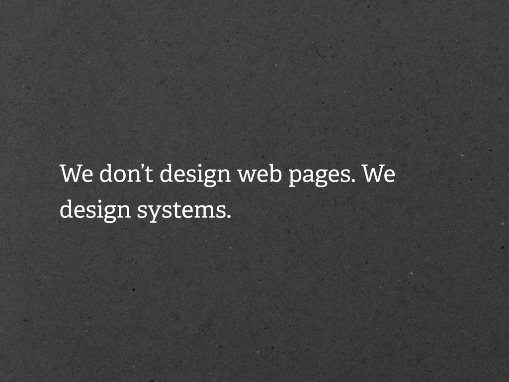 We don't design web pages. We design systems.