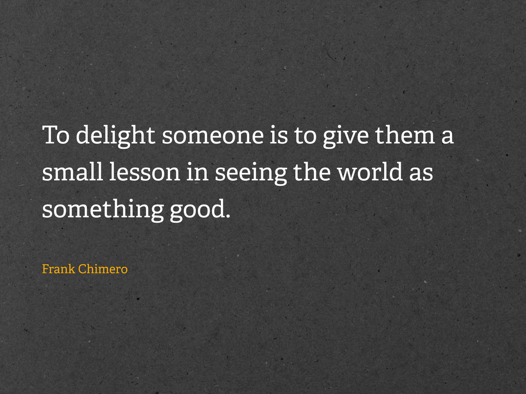 To delight someone is to give them a small less...