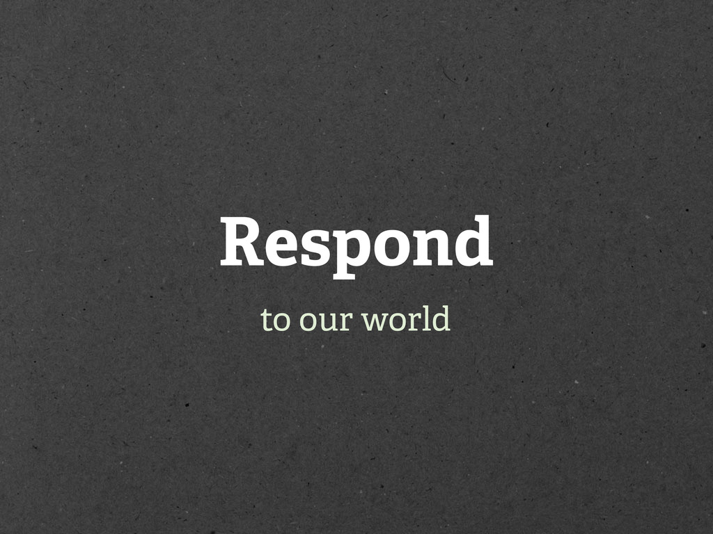 Respond to our world
