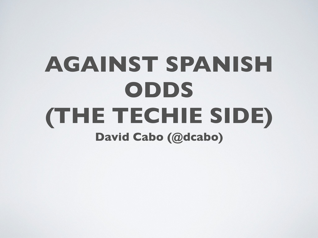 AGAINST SPANISH ODDS (THE TECHIE SIDE) David Ca...