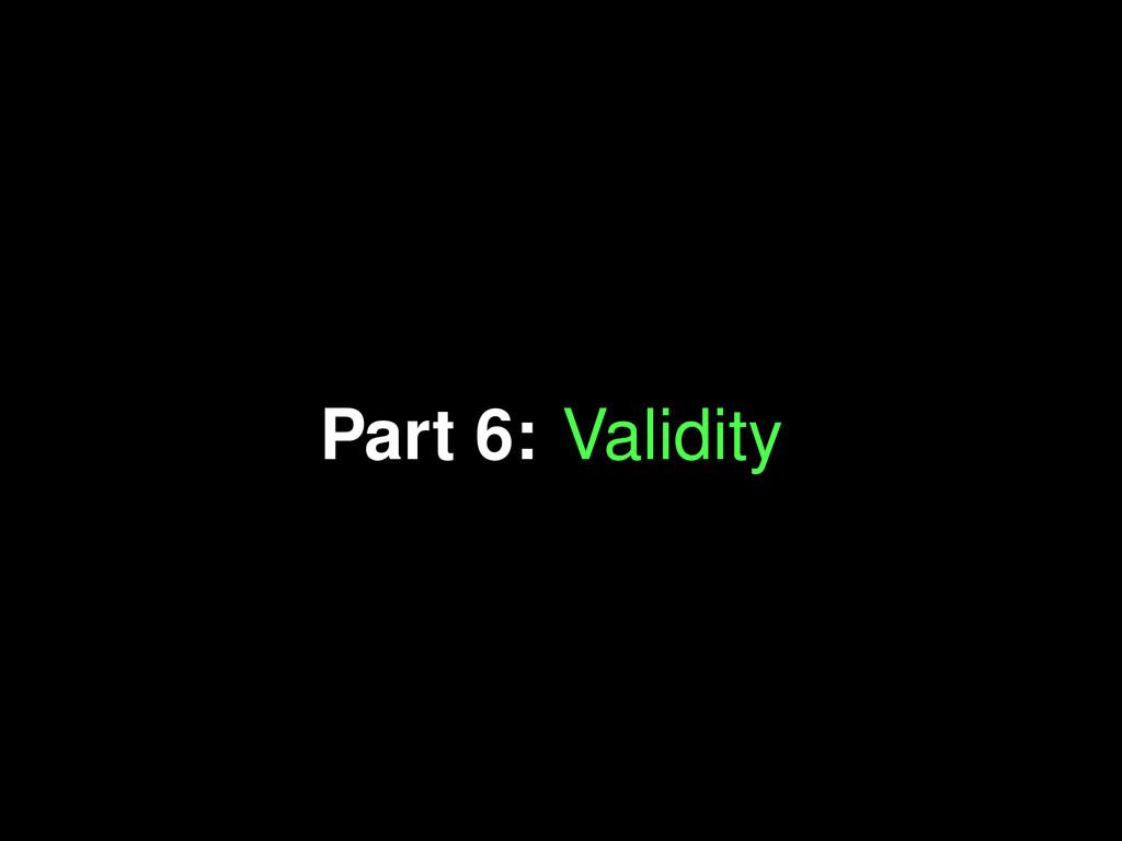 Part 6: Validity