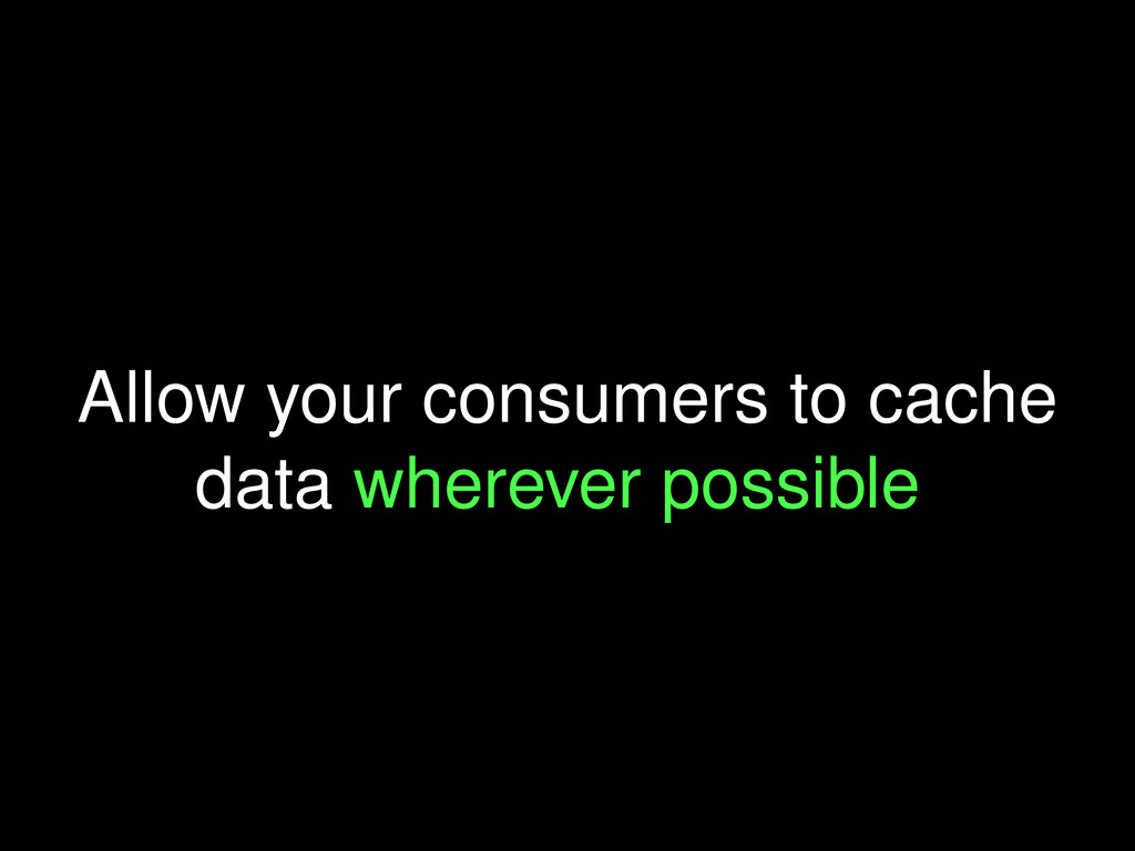 Allow your consumers to cache data wherever pos...