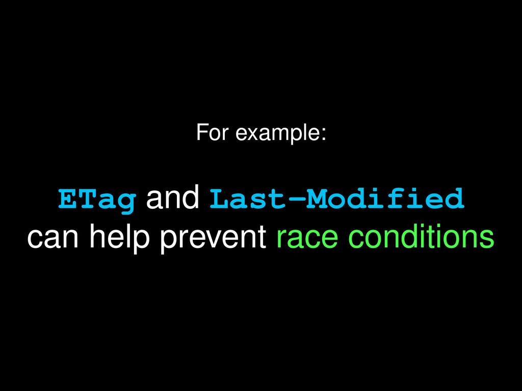 For example: ETag and Last-Modified can help pr...