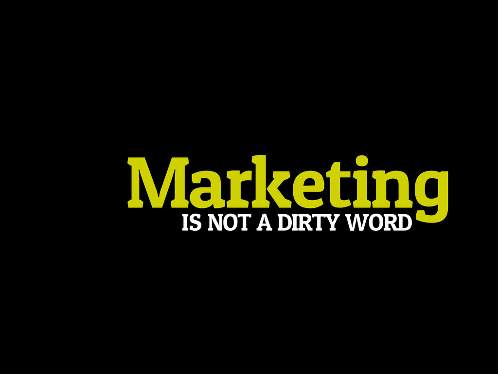Marketing IS NOT A DIRTY WORD