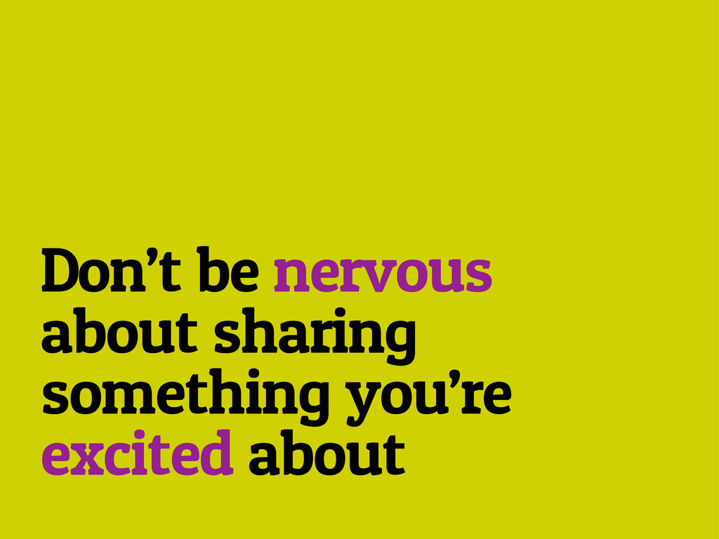 Don't be nervous about sharing something you're...