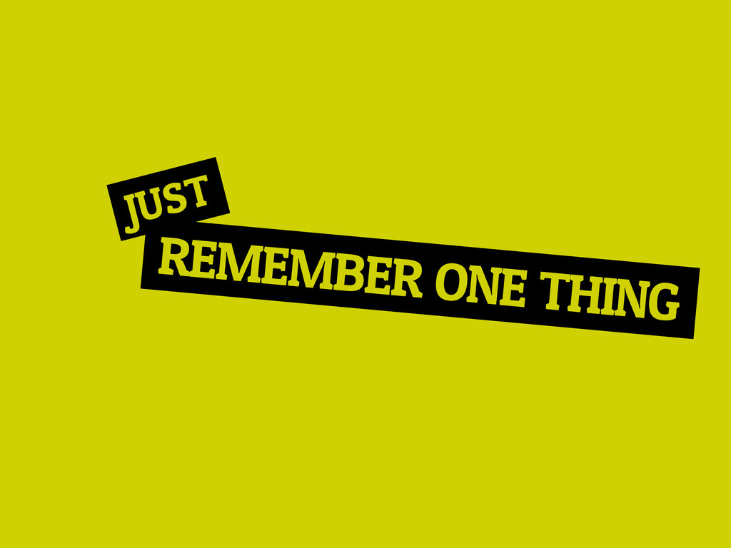 REMEMBER ONE THING JUST