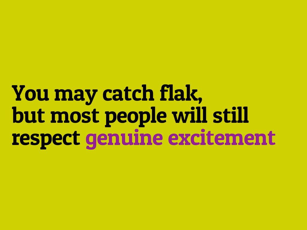 You may catch flak, but most people will still ...