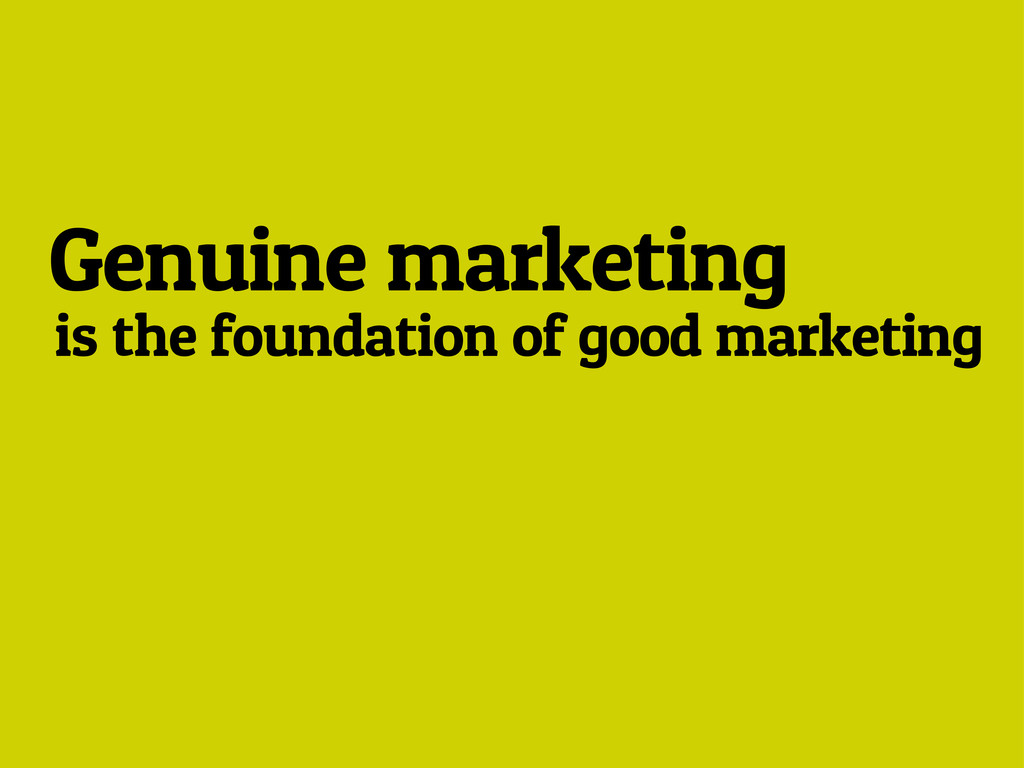 Genuine marketing is the foundation of good mar...