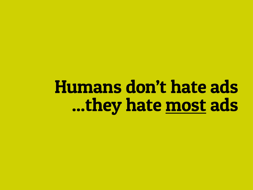 Humans don't hate ads ...they hate most ads