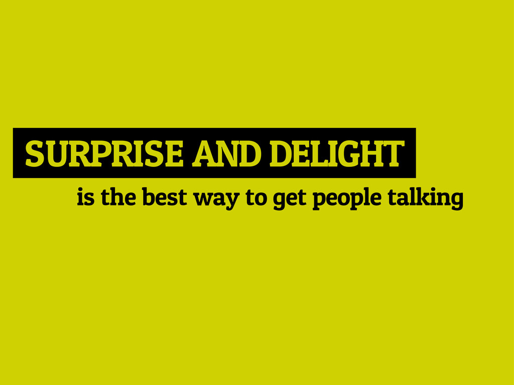 SURPRISE AND DELIGHT is the best way to get peo...