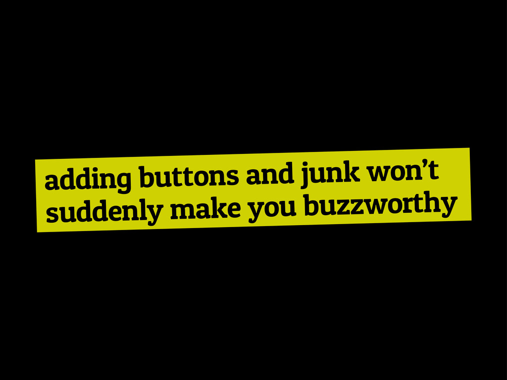 adding buttons and junk won't suddenly make you...
