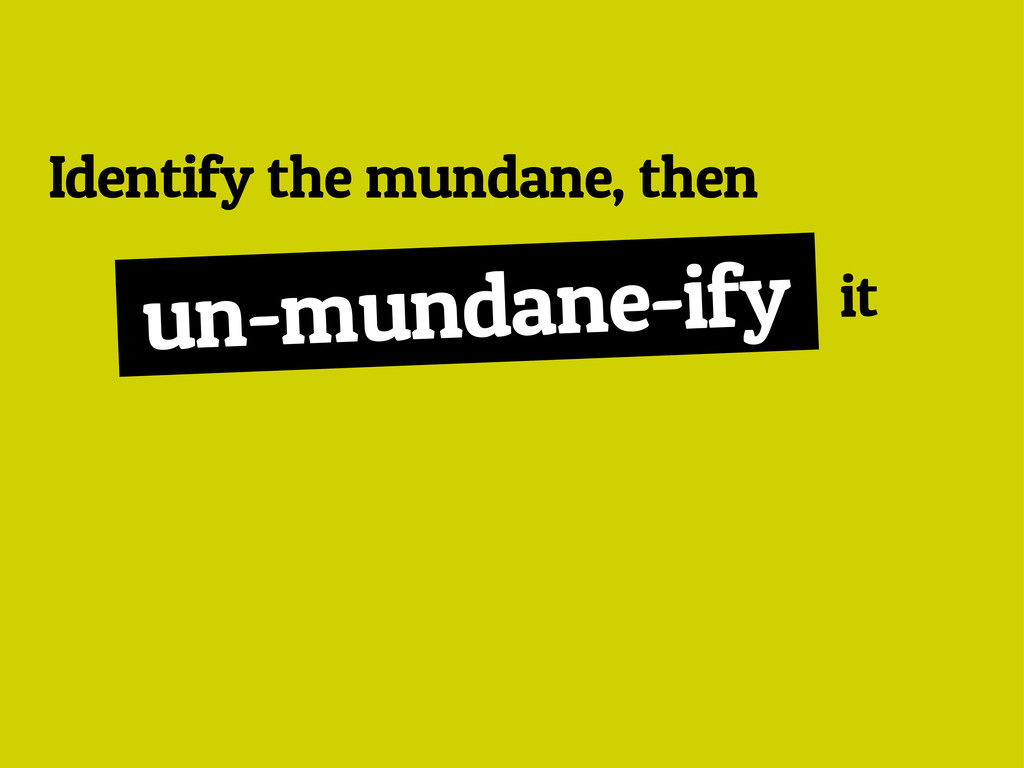 Identify the mundane, then un-mundane-ify it