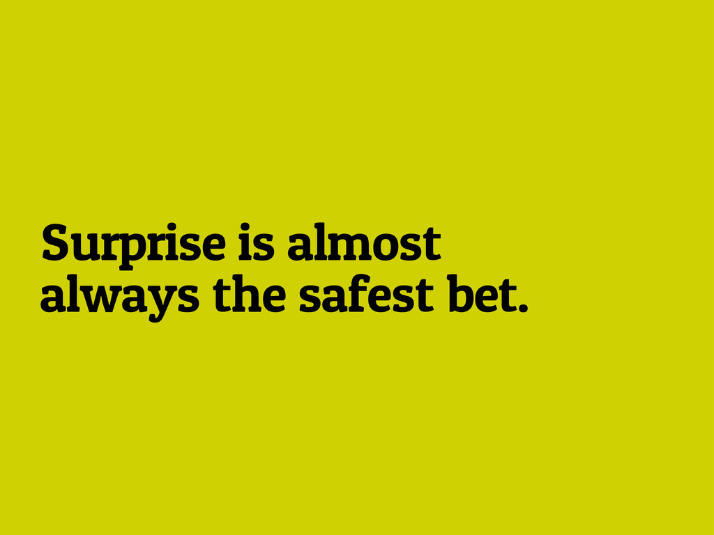 Surprise is almost always the safest bet.