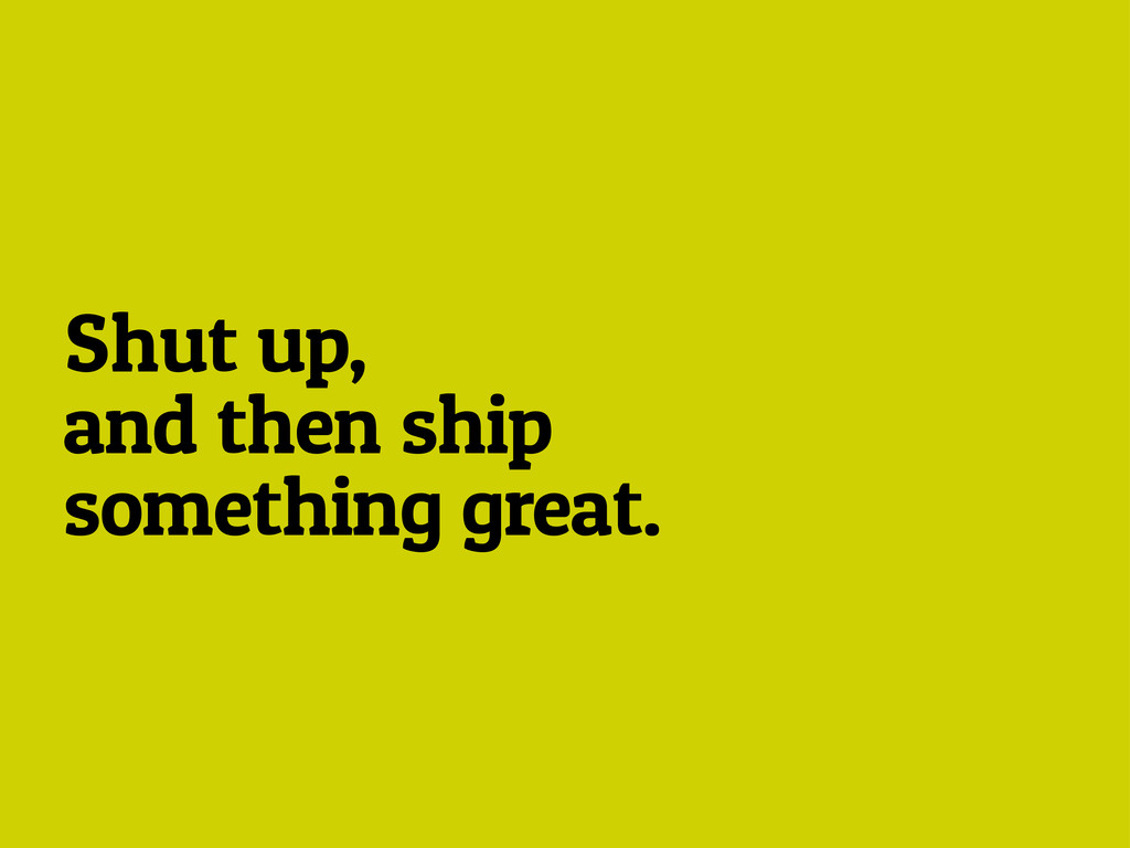 Shut up, and then ship something great.