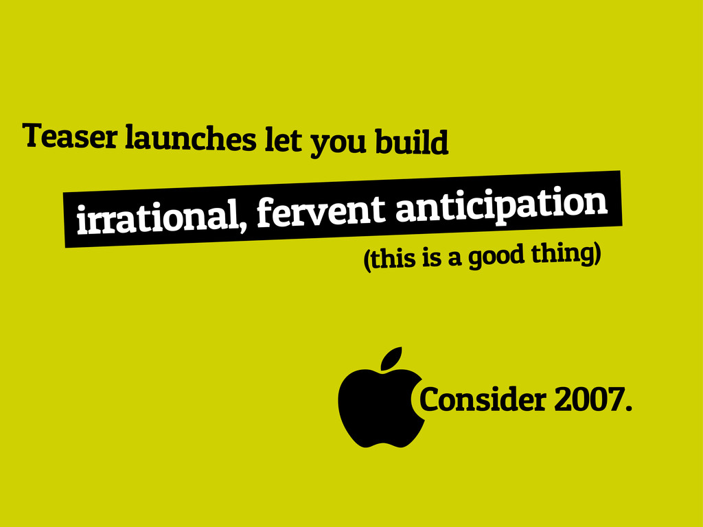 Consider 2007. Teaser launches let you build i...