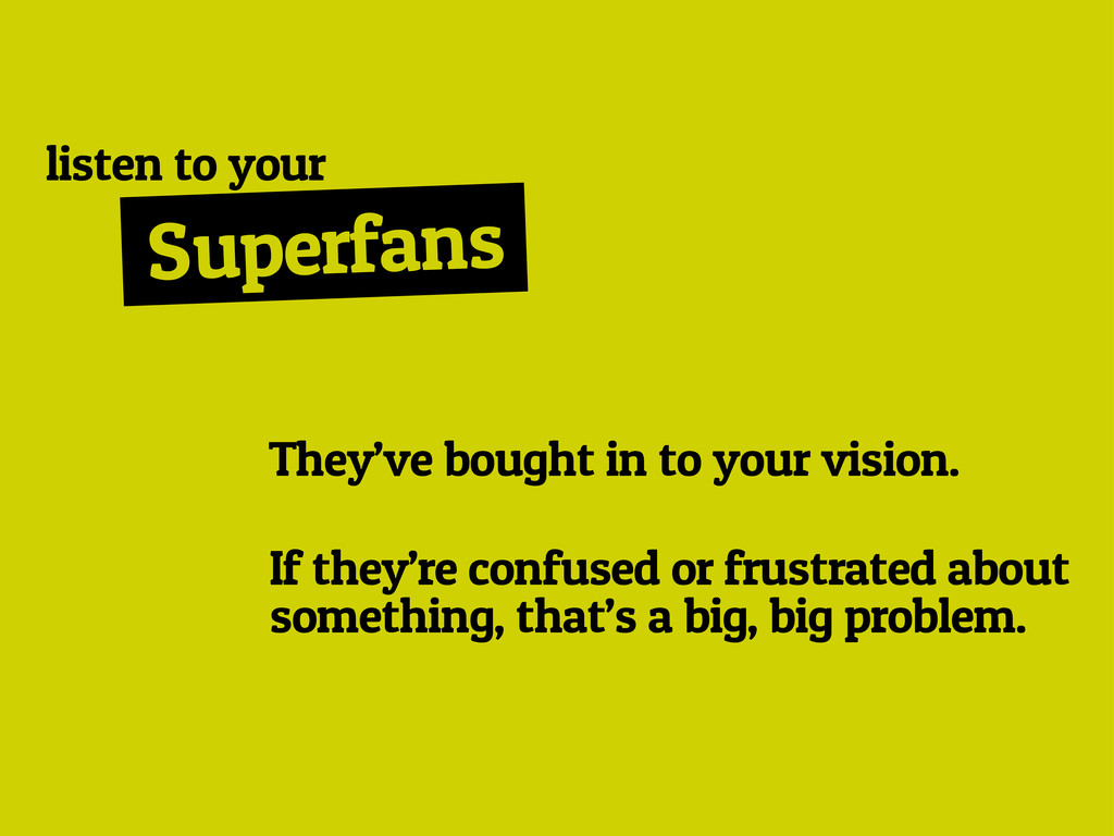 Superfans They've bought in to your vision. lis...