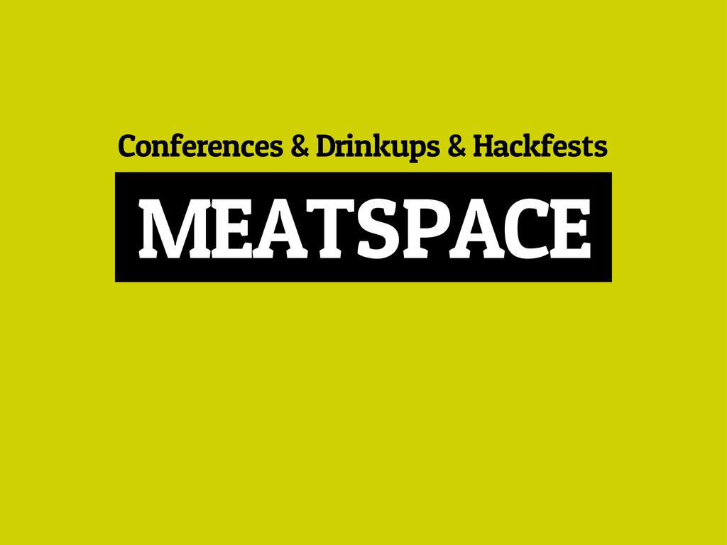 Conferences & Drinkups & Hackfests MEATSPACE
