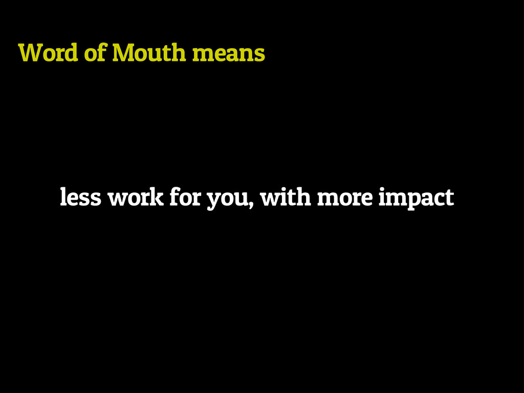 Word of Mouth means less work for you, with mor...