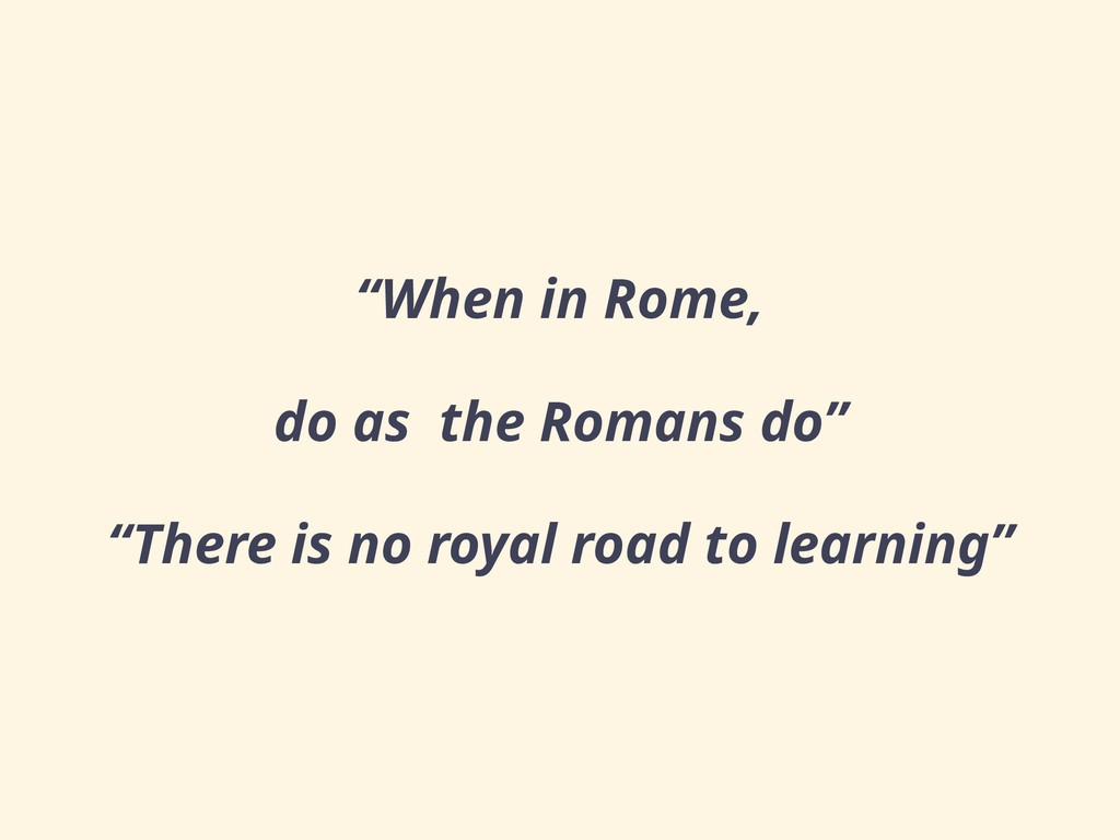 """When in Rome, do as the Romans do"" ""There is n..."