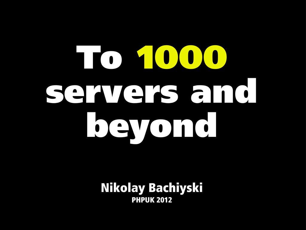 To 1000 servers and beyond Nikolay Bachiyski PH...