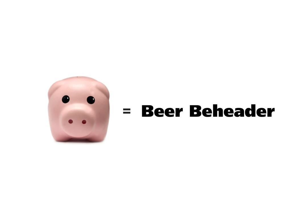 Beer Beheader =