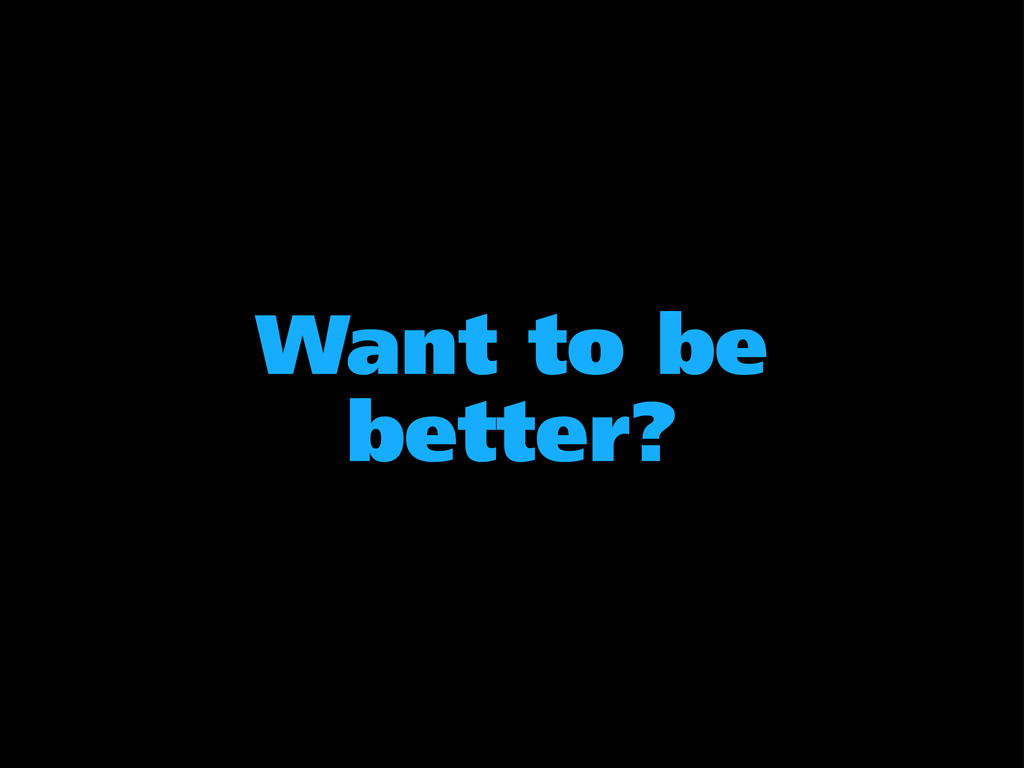 Want to be better?