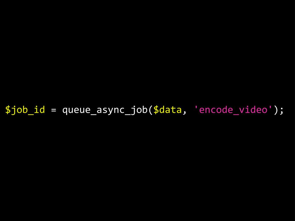 $job_id = queue_async_job($data, 'encode_vid...